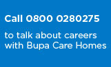 Call 0800 0280275 to talk about careers with Bupa Care Homes